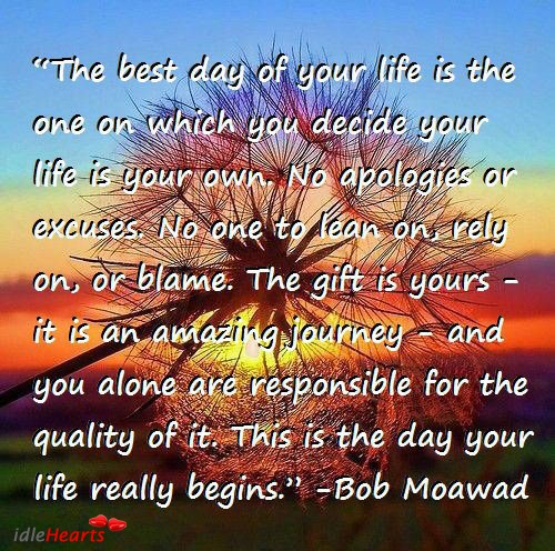 'The best day of your life is the one on which you decide your life is your own. No apologies or excuses…The gift is yours—it is an amazing journey—and you alone are responsible for the quality of it.' ~Bob Moawad